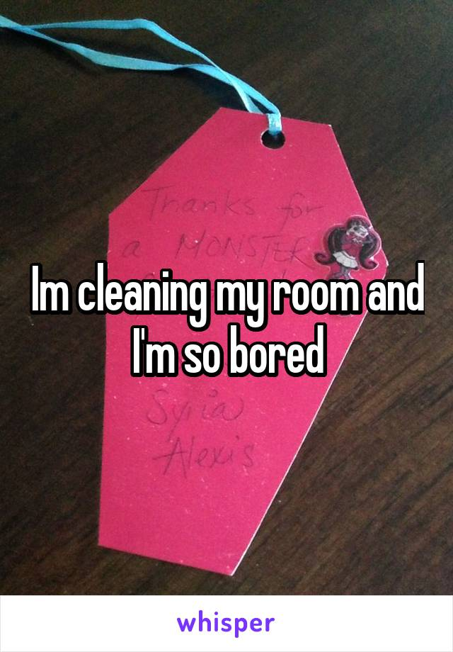 Im cleaning my room and I'm so bored