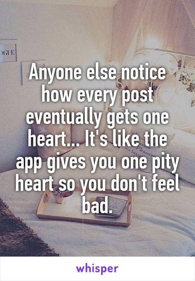 Anyone else notice how every post eventually gets one heart... It's like the app gives you one pity heart so you don't feel bad.