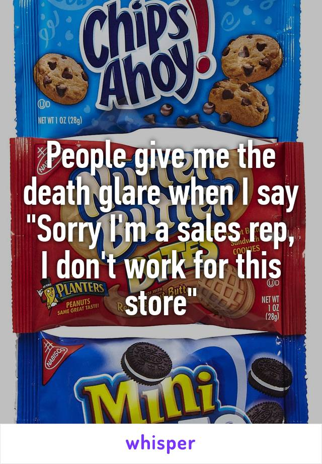 """People give me the death glare when I say """"Sorry I'm a sales rep, I don't work for this store"""""""