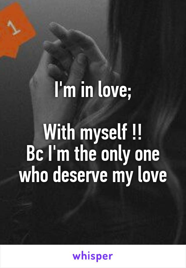 I'm in love;  With myself !! Bc I'm the only one who deserve my love