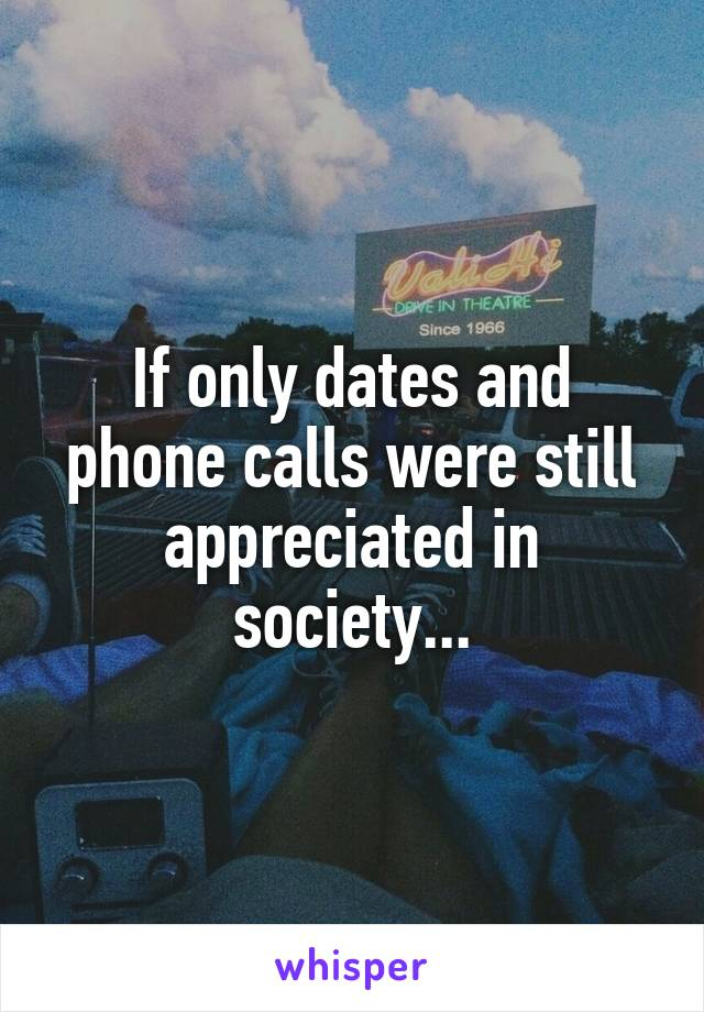 If only dates and phone calls were still appreciated in society...