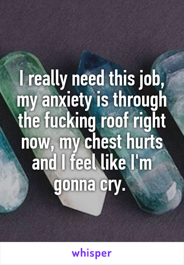 I really need this job, my anxiety is through the fucking roof right now, my chest hurts and I feel like I'm gonna cry.