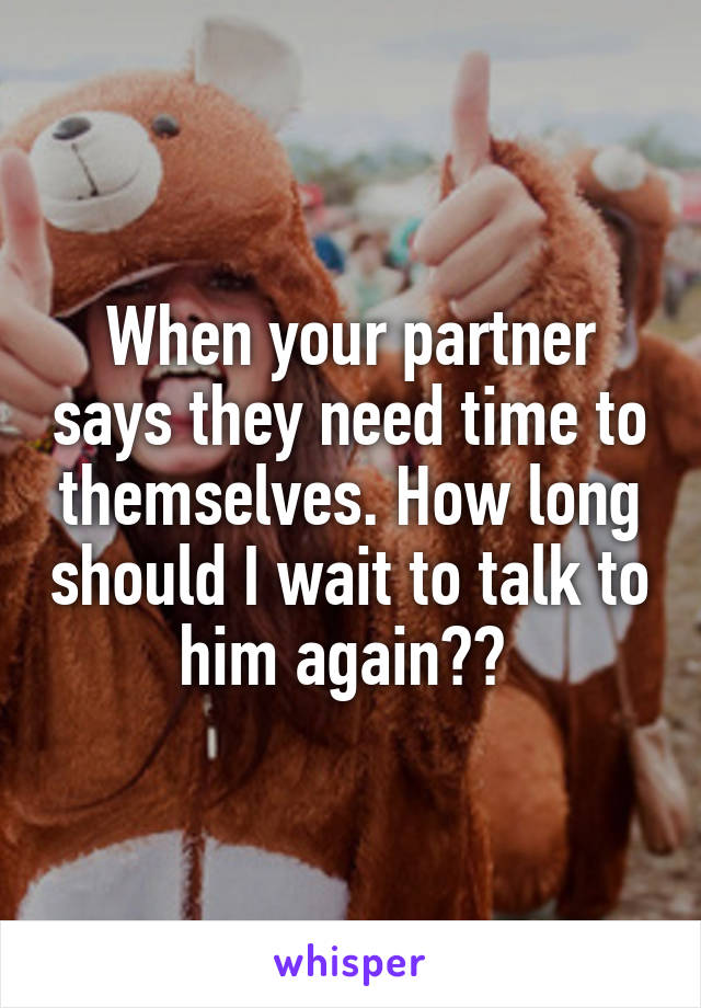 When your partner says they need time to themselves. How long should I wait to talk to him again??