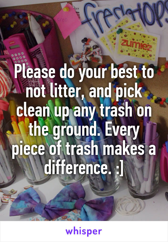 Please do your best to not litter, and pick clean up any trash on the ground. Every piece of trash makes a difference. :]