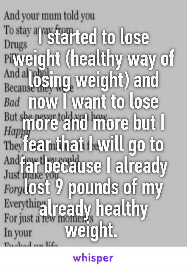 I started to lose weight (healthy way of losing weight) and now I want to lose more and more but I fear that I will go to far because I already lost 9 pounds of my already healthy weight.
