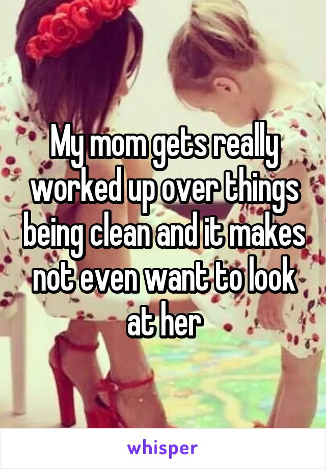 My mom gets really worked up over things being clean and it makes not even want to look at her