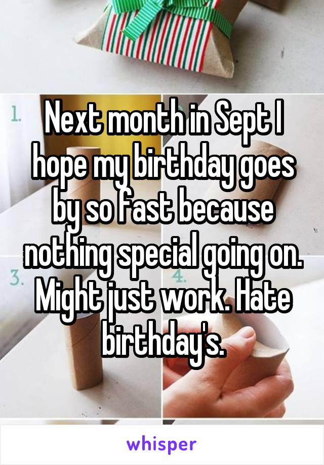 Next month in Sept I hope my birthday goes by so fast because nothing special going on. Might just work. Hate birthday's.