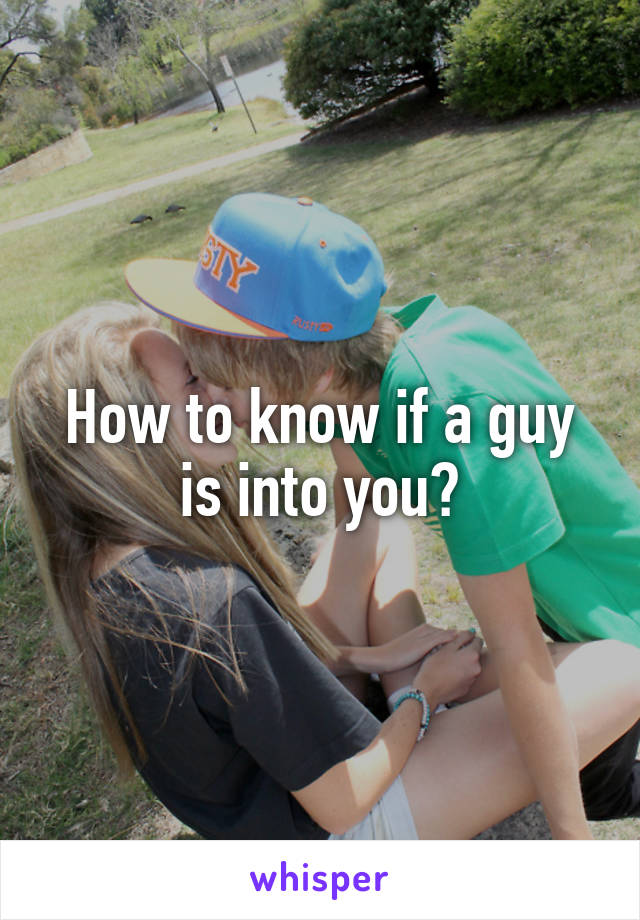 How to know if a guy is into you?