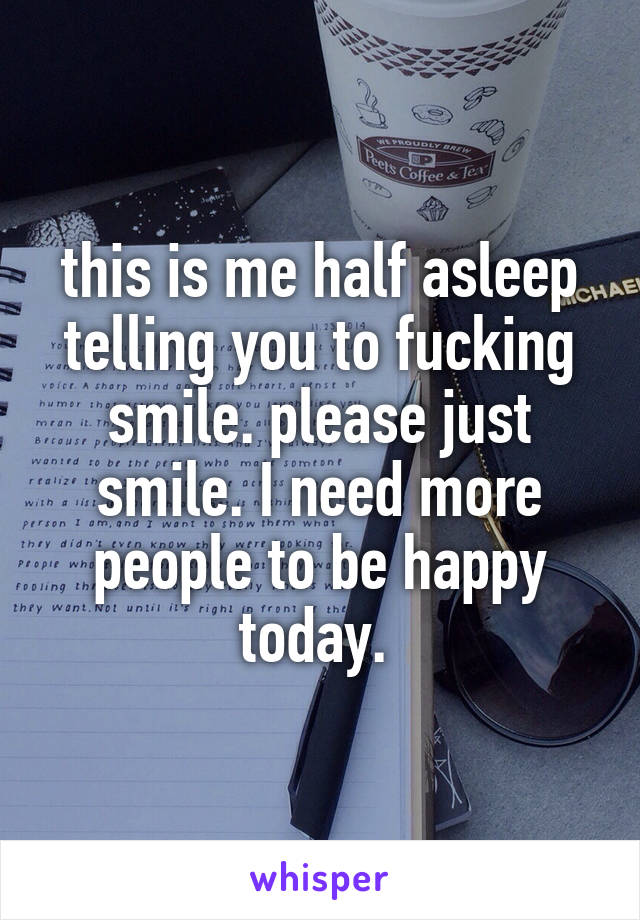 this is me half asleep telling you to fucking smile. please just smile. I need more people to be happy today.