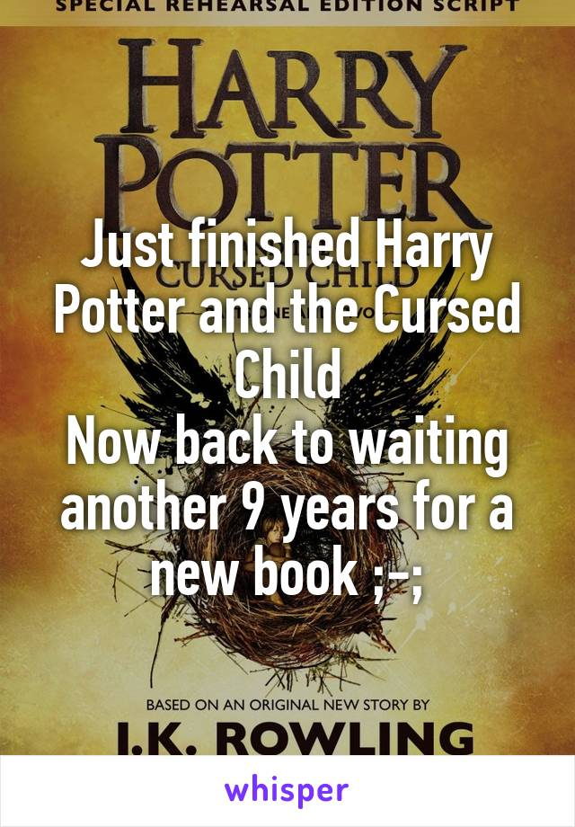 Just finished Harry Potter and the Cursed Child Now back to waiting another 9 years for a new book ;-;