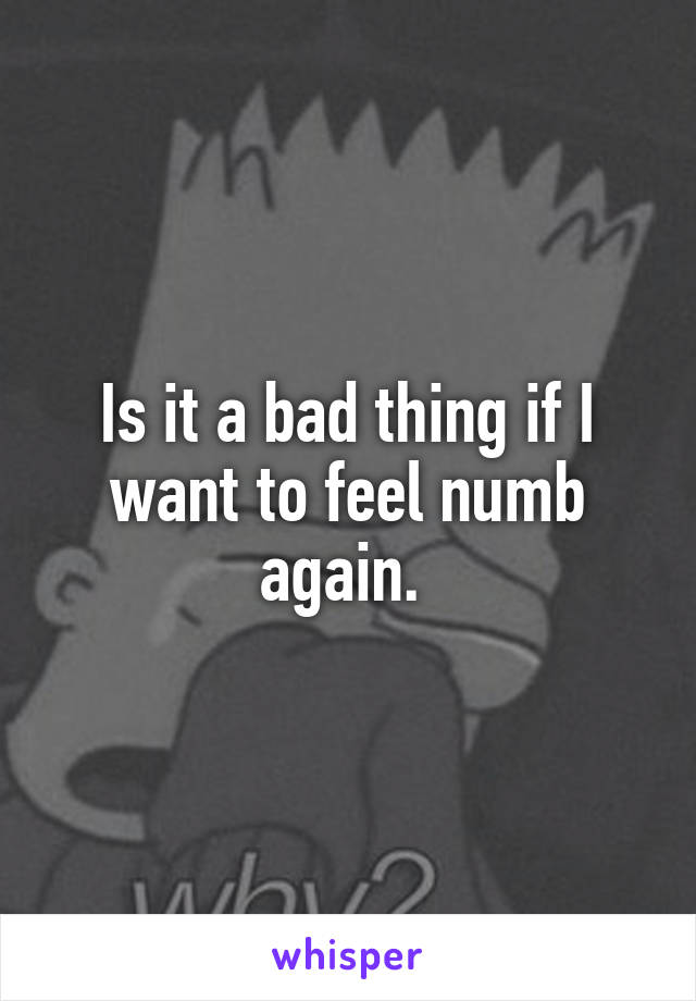 Is it a bad thing if I want to feel numb again.