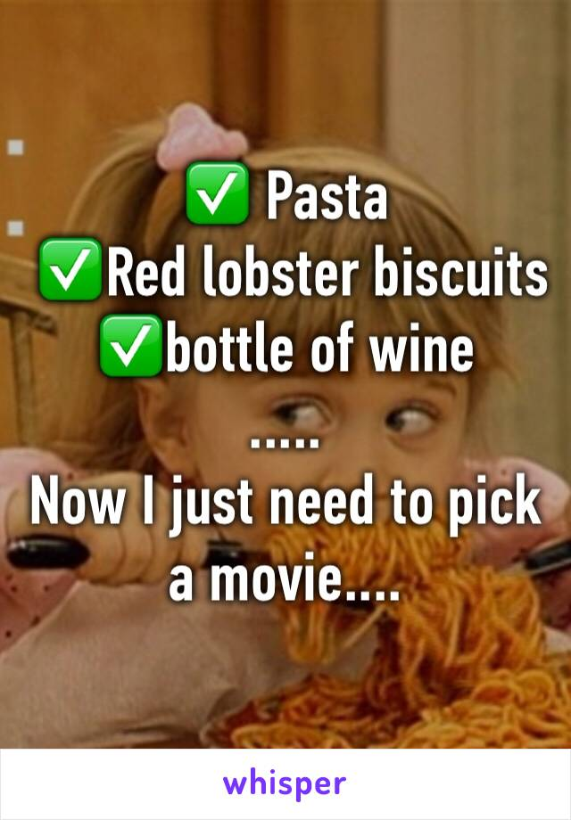 ✅ Pasta   ✅Red lobster biscuits  ✅bottle of wine ..... Now I just need to pick a movie....
