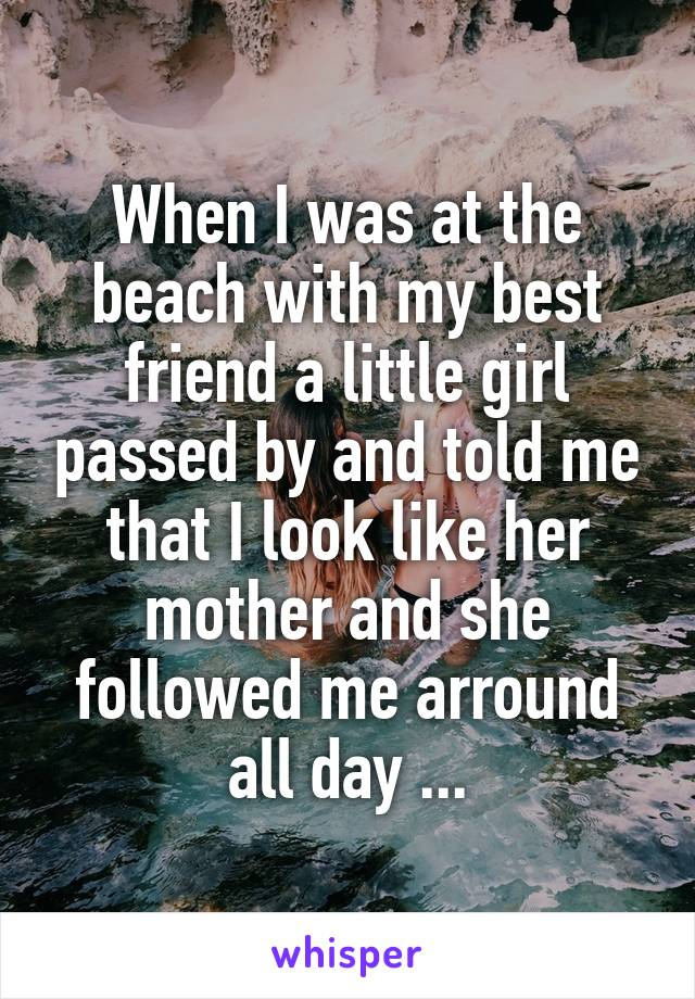 When I was at the beach with my best friend a little girl passed by and told me that I look like her mother and she followed me arround all day ...