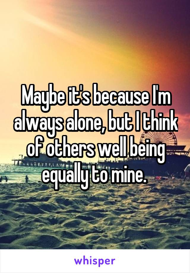 Maybe it's because I'm always alone, but I think of others well being equally to mine.