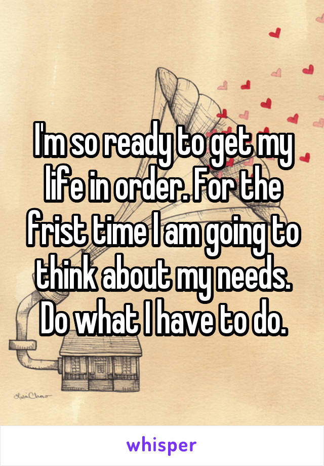 I'm so ready to get my life in order. For the frist time I am going to think about my needs. Do what I have to do.