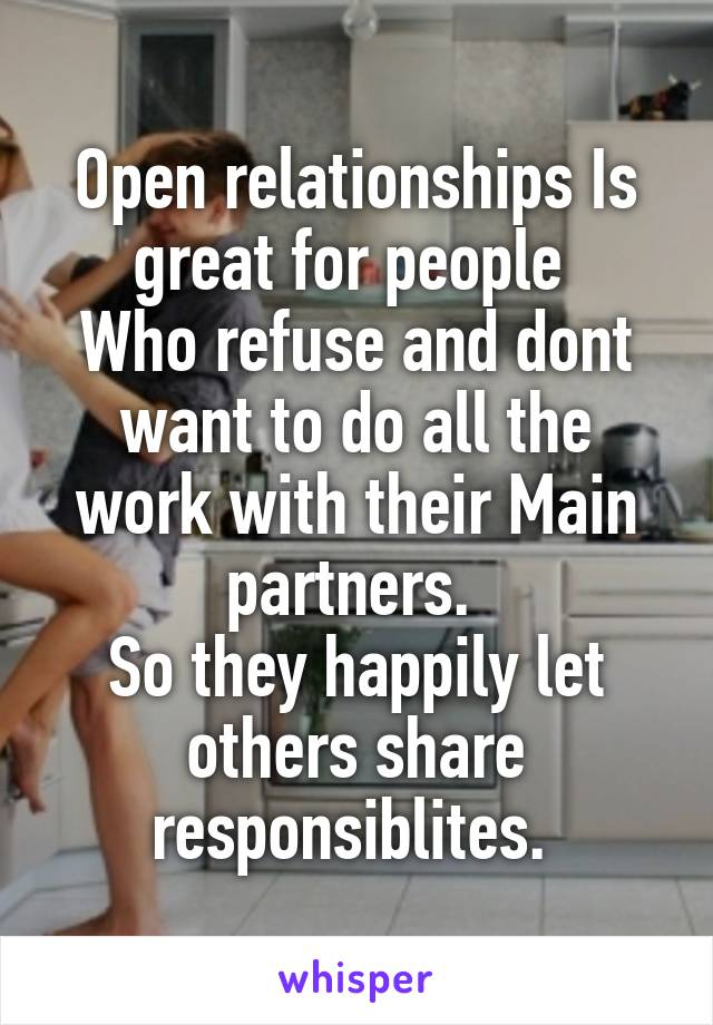 Open relationships Is great for people  Who refuse and dont want to do all the work with their Main partners.  So they happily let others share responsiblites.