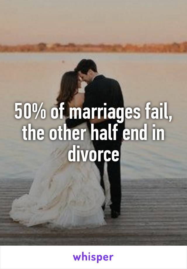 50% of marriages fail, the other half end in divorce