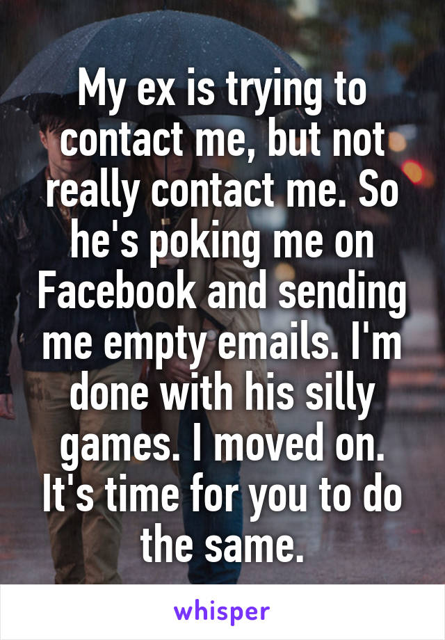 My ex is trying to contact me, but not really contact me. So he's poking me on Facebook and sending me empty emails. I'm done with his silly games. I moved on. It's time for you to do the same.