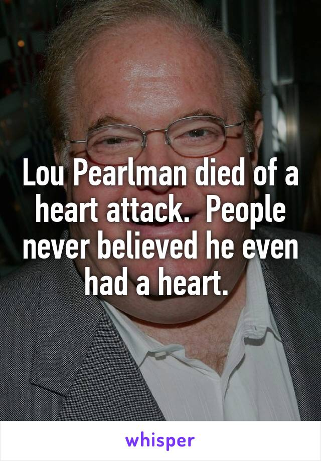 Lou Pearlman died of a heart attack.  People never believed he even had a heart.