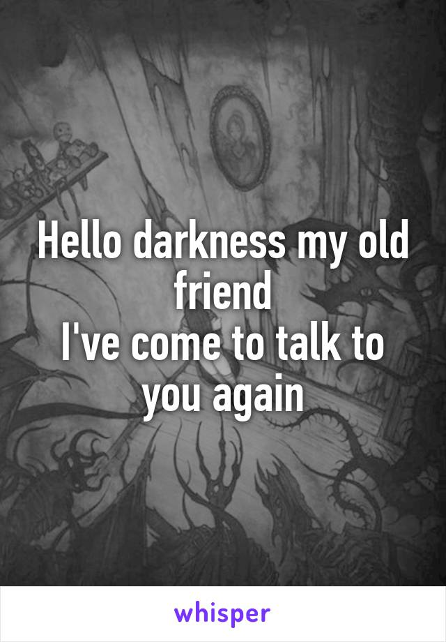 Hello darkness my old friend I've come to talk to you again