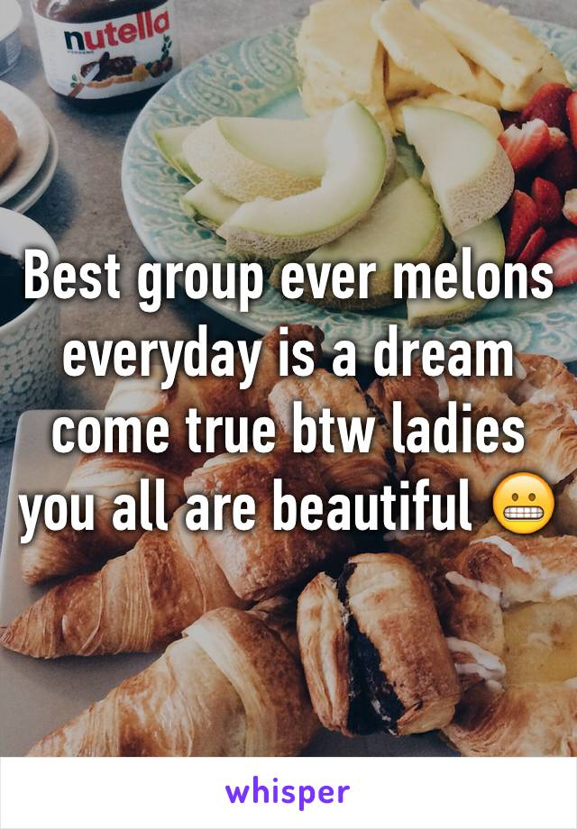 Best group ever melons everyday is a dream come true btw ladies you all are beautiful 😬