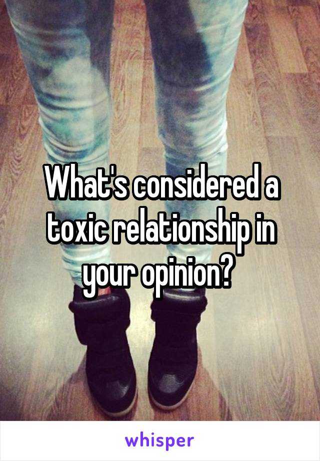 What's considered a toxic relationship in your opinion?