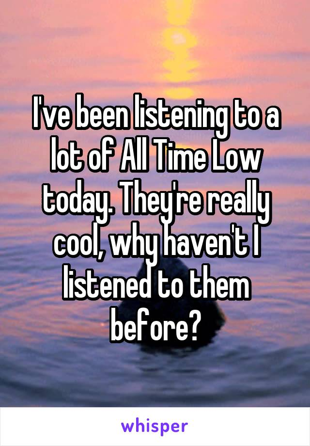 I've been listening to a lot of All Time Low today. They're really cool, why haven't I listened to them before?