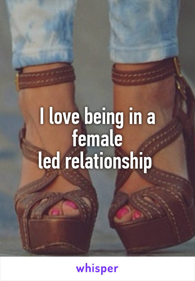 I love being in a female led relationship