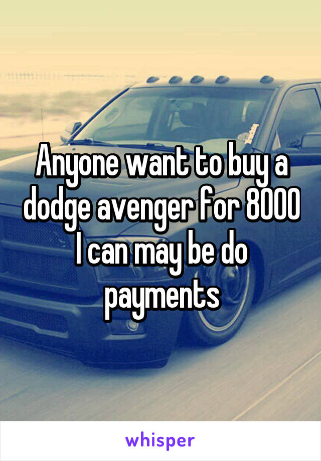 Anyone want to buy a dodge avenger for 8000 I can may be do payments