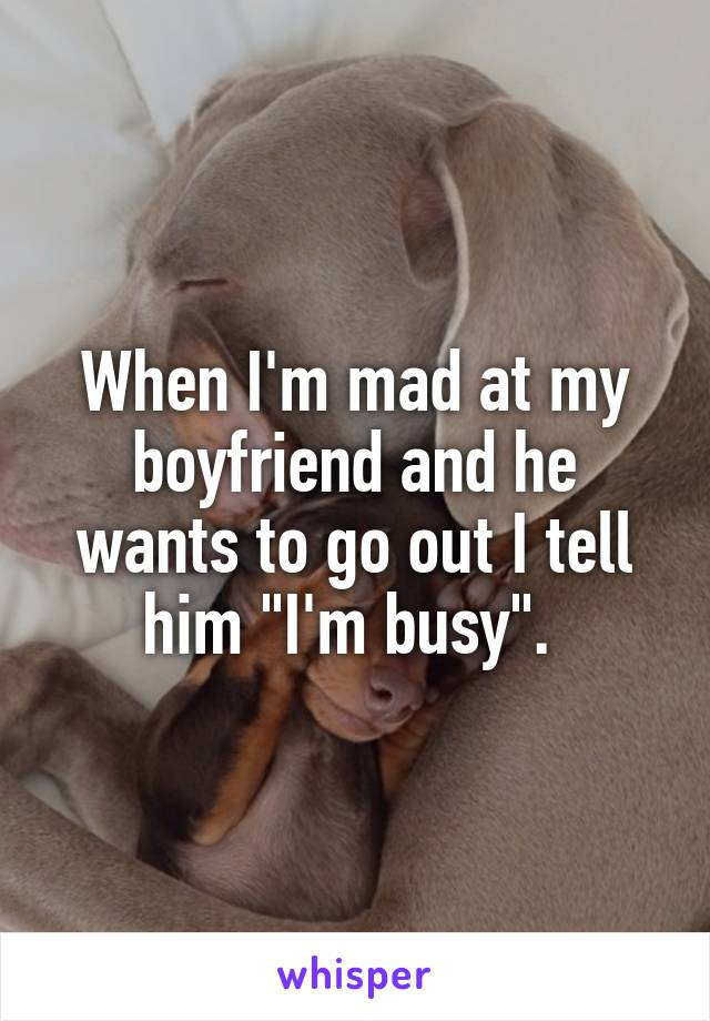 """When I'm mad at my boyfriend and he wants to go out I tell him """"I'm busy""""."""