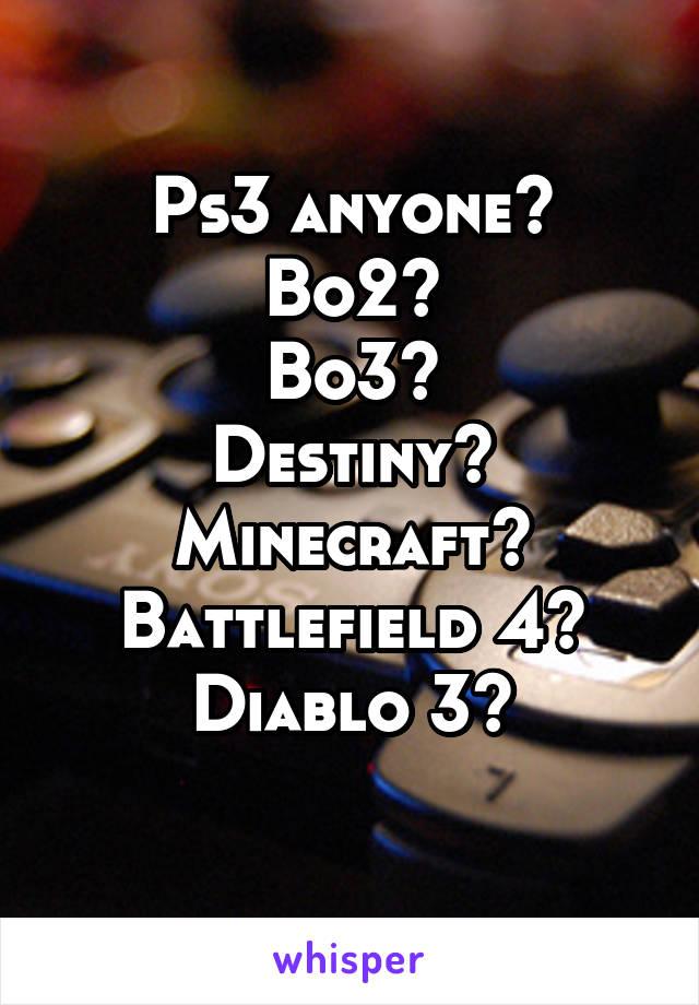 Ps3 anyone? Bo2? Bo3? Destiny? Minecraft? Battlefield 4? Diablo 3?
