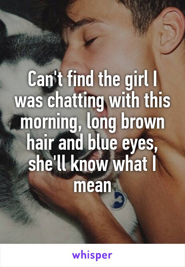 Can't find the girl I was chatting with this morning, long brown hair and blue eyes, she'll know what I mean