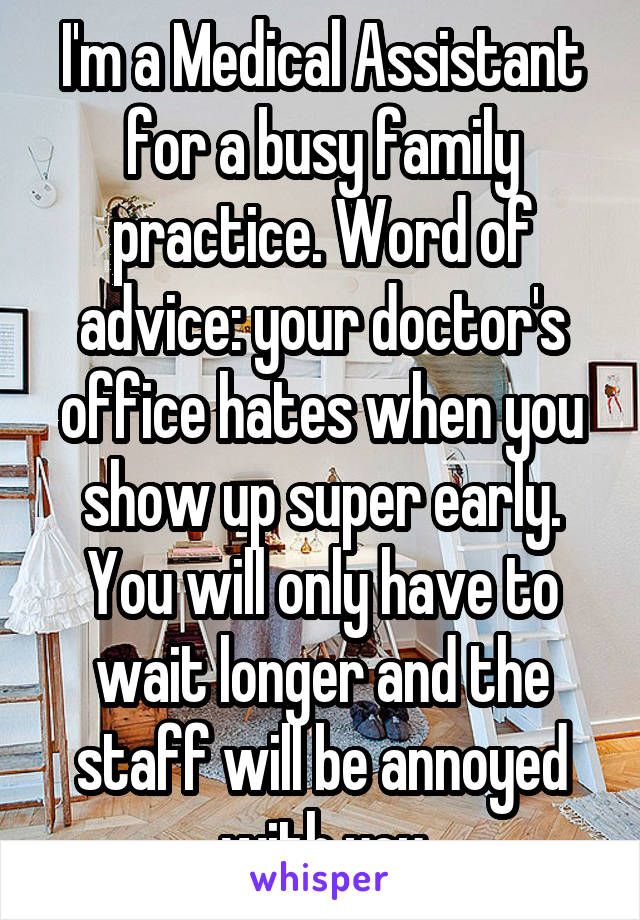 I'm a Medical Assistant for a busy family practice. Word of advice: your doctor's office hates when you show up super early. You will only have to wait longer and the staff will be annoyed with you