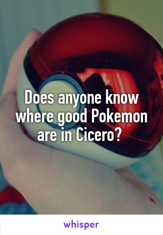 Does anyone know where good Pokemon are in Cicero?