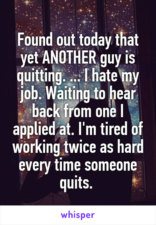 Found out today that yet ANOTHER guy is quitting. ... I hate my job. Waiting to hear back from one I applied at. I'm tired of working twice as hard every time someone quits.