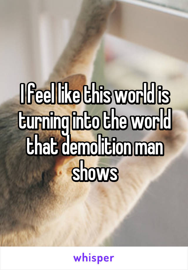I feel like this world is turning into the world that demolition man shows