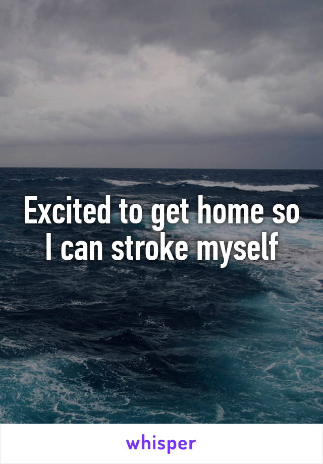 Excited to get home so I can stroke myself