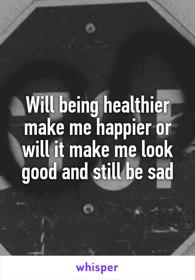 Will being healthier make me happier or will it make me look good and still be sad
