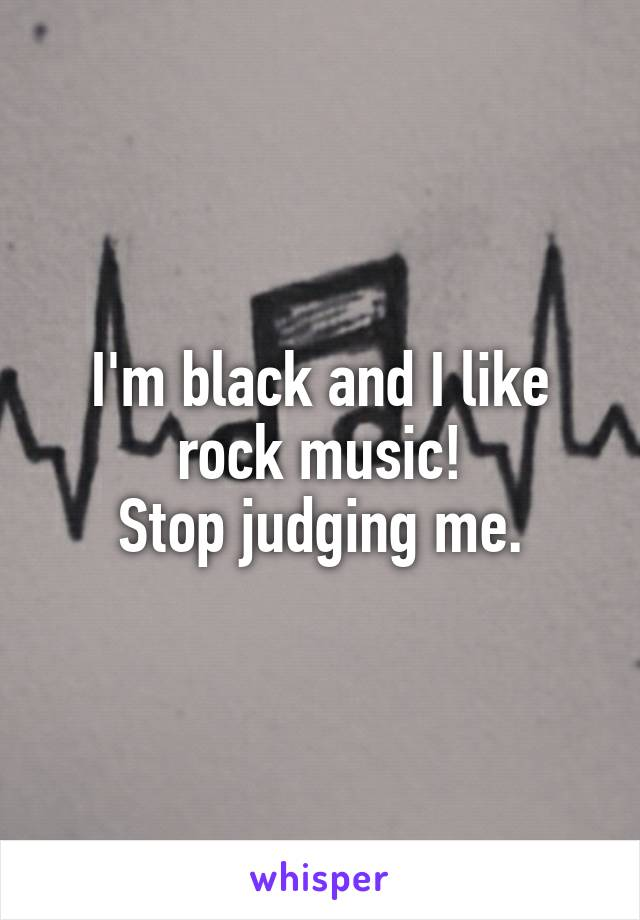 I'm black and I like rock music! Stop judging me.