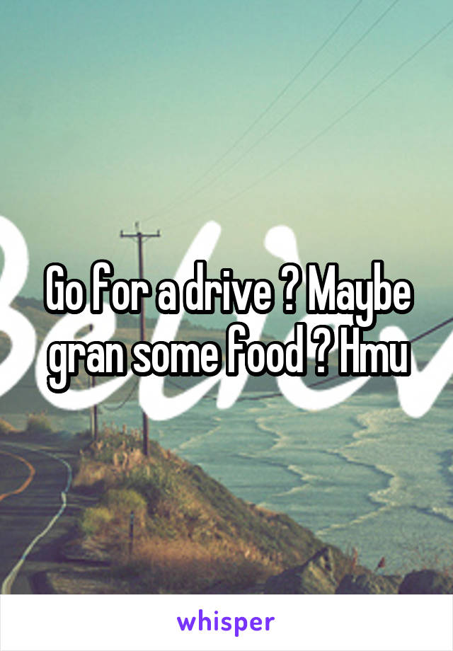Go for a drive ? Maybe gran some food ? Hmu
