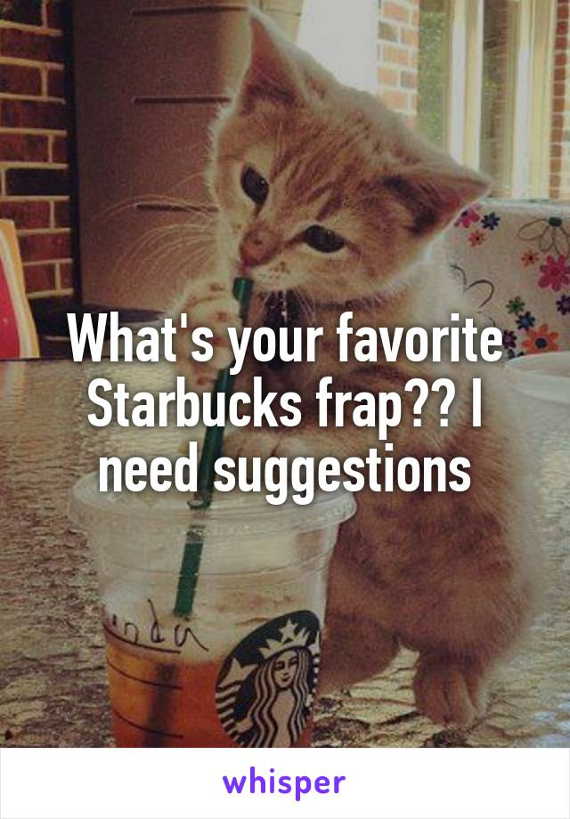 What's your favorite Starbucks frap?? I need suggestions