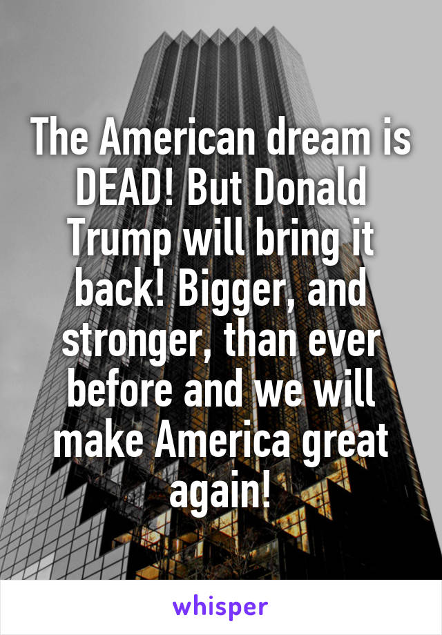 The American dream is DEAD! But Donald Trump will bring it back! Bigger, and stronger, than ever before and we will make America great again!