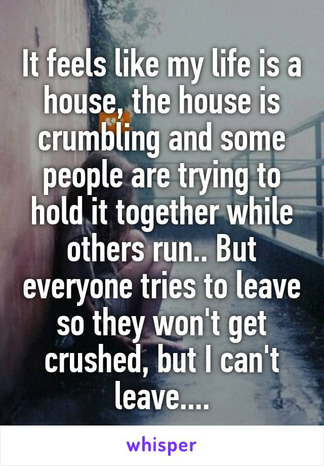 It feels like my life is a house, the house is crumbling and some people are trying to hold it together while others run.. But everyone tries to leave so they won't get crushed, but I can't leave....