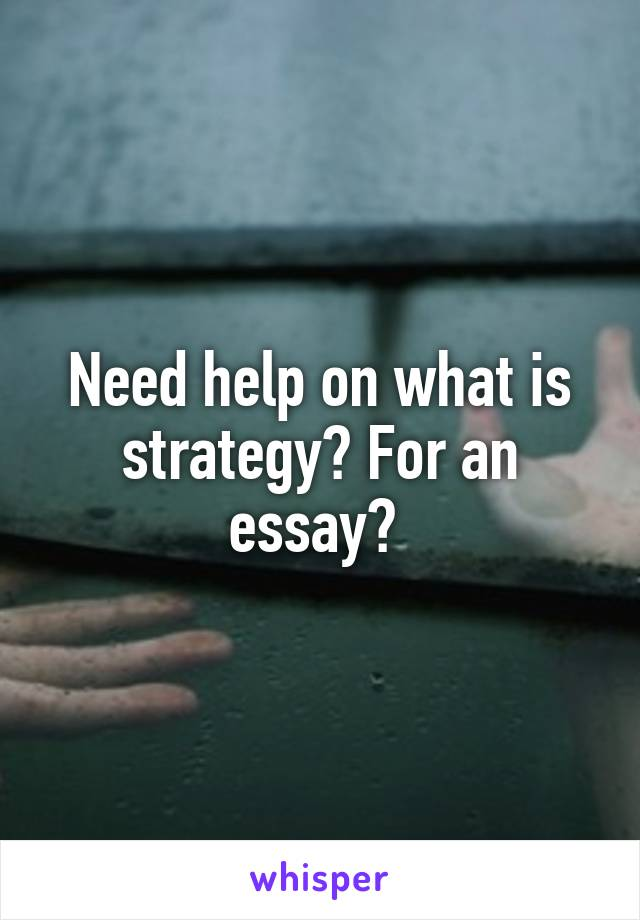 Need help on what is strategy? For an essay?