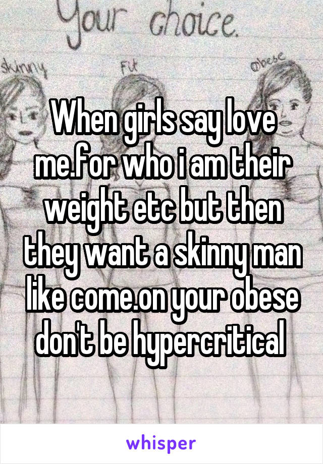 When girls say love me.for who i am their weight etc but then they want a skinny man like come.on your obese don't be hypercritical