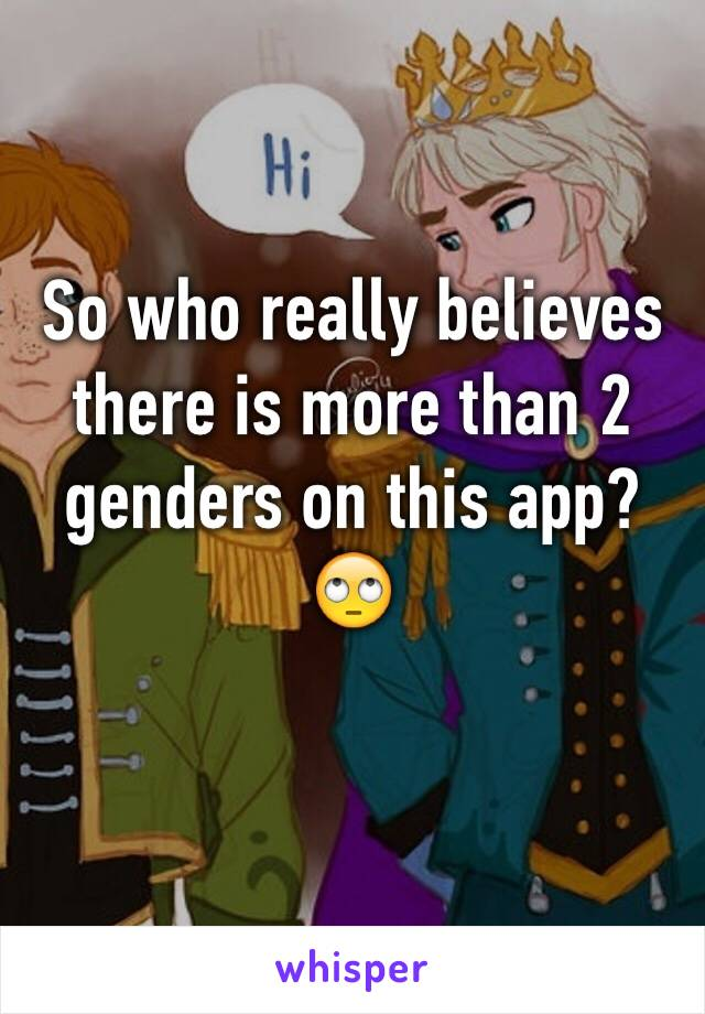 So who really believes there is more than 2 genders on this app? 🙄