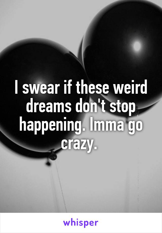 I swear if these weird dreams don't stop happening. Imma go crazy.