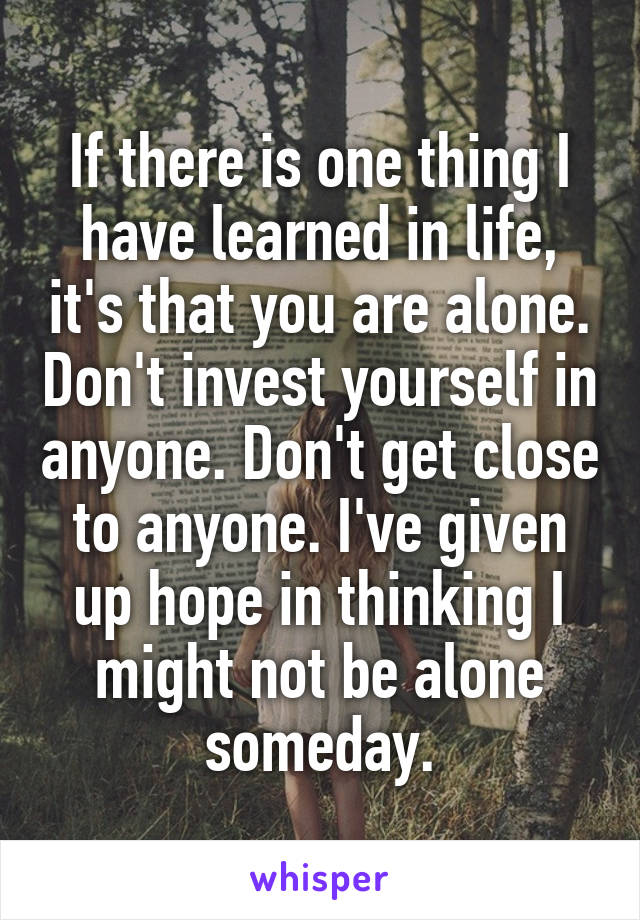 If there is one thing I have learned in life, it's that you are alone. Don't invest yourself in anyone. Don't get close to anyone. I've given up hope in thinking I might not be alone someday.
