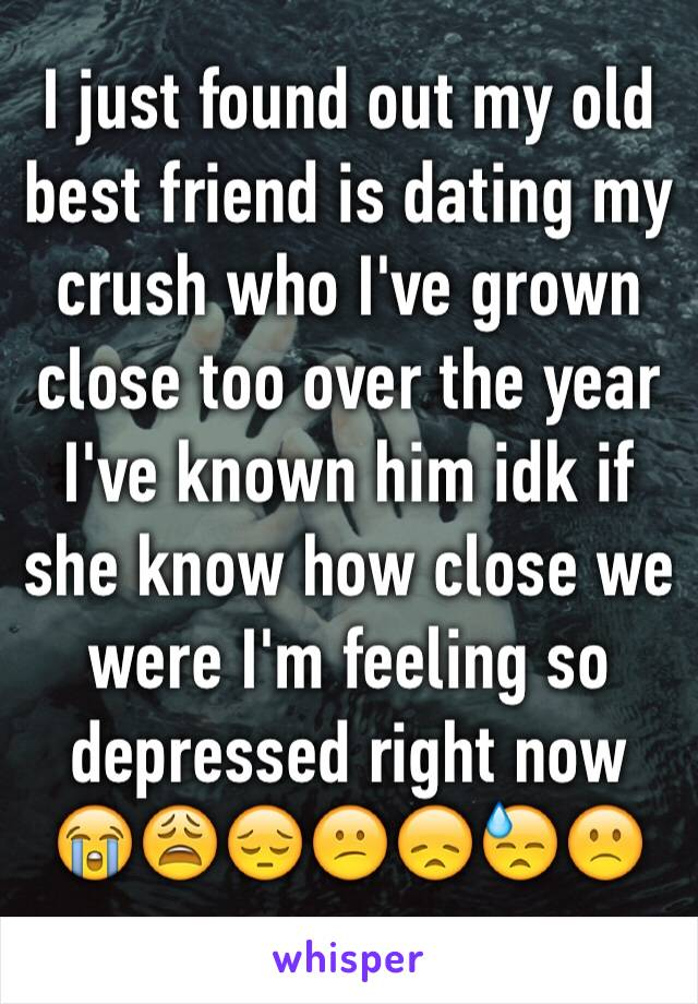 I just found out my old best friend is dating my crush who I've grown close too over the year I've known him idk if she know how close we were I'm feeling so depressed right now 😭😩😔😕😞😓🙁