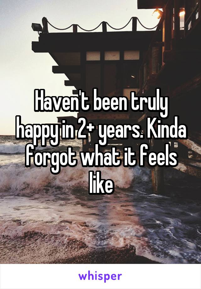 Haven't been truly happy in 2+ years. Kinda forgot what it feels like